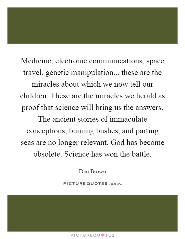 Medicine, electronic communications, space travel, genetic manipulation... these are the miracles about which we now tell our children. These are the miracles we herald as proof that science will bring us the answers. The ancient stories of immaculate conceptions, burning bushes, and parting seas are no longer relevant. God has become obsolete. Science has won the battle Picture Quote #1