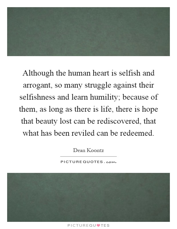 Although the human heart is selfish and arrogant, so many struggle against their selfishness and learn humility; because of them, as long as there is life, there is hope that beauty lost can be rediscovered, that what has been reviled can be redeemed Picture Quote #1