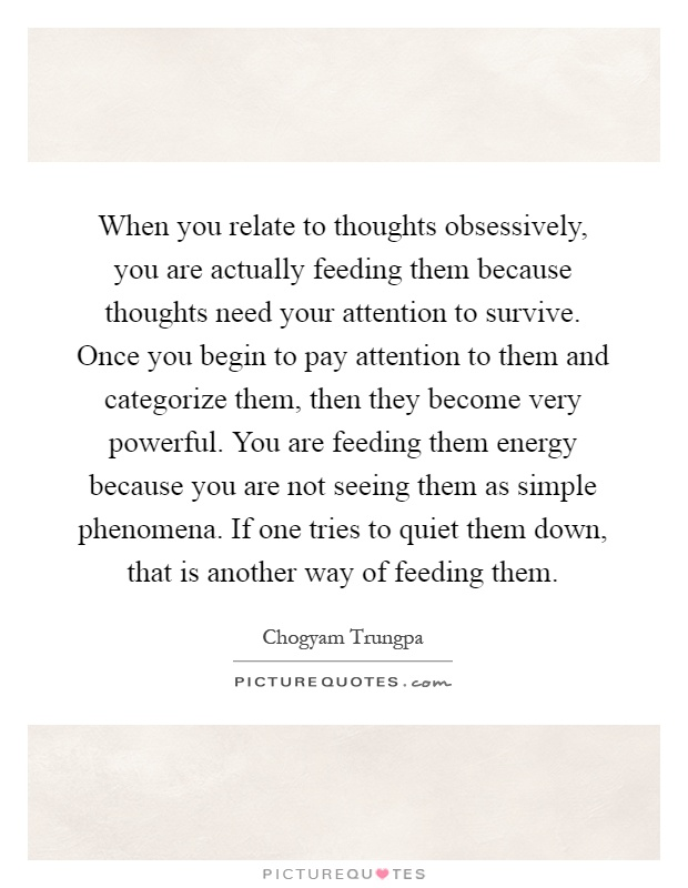 When you relate to thoughts obsessively, you are actually feeding them because thoughts need your attention to survive. Once you begin to pay attention to them and categorize them, then they become very powerful. You are feeding them energy because you are not seeing them as simple phenomena. If one tries to quiet them down, that is another way of feeding them Picture Quote #1