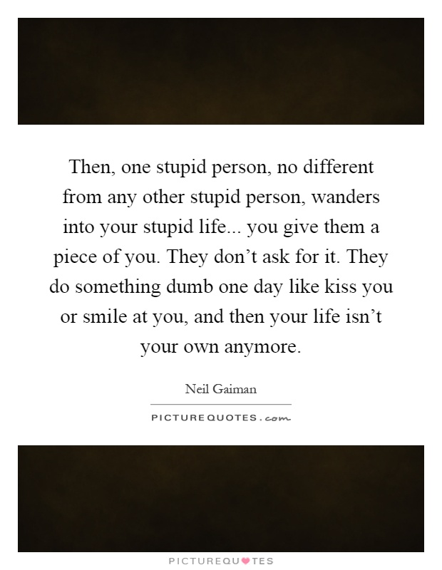 Then, one stupid person, no different from any other stupid person, wanders into your stupid life... you give them a piece of you. They don't ask for it. They do something dumb one day like kiss you or smile at you, and then your life isn't your own anymore Picture Quote #1