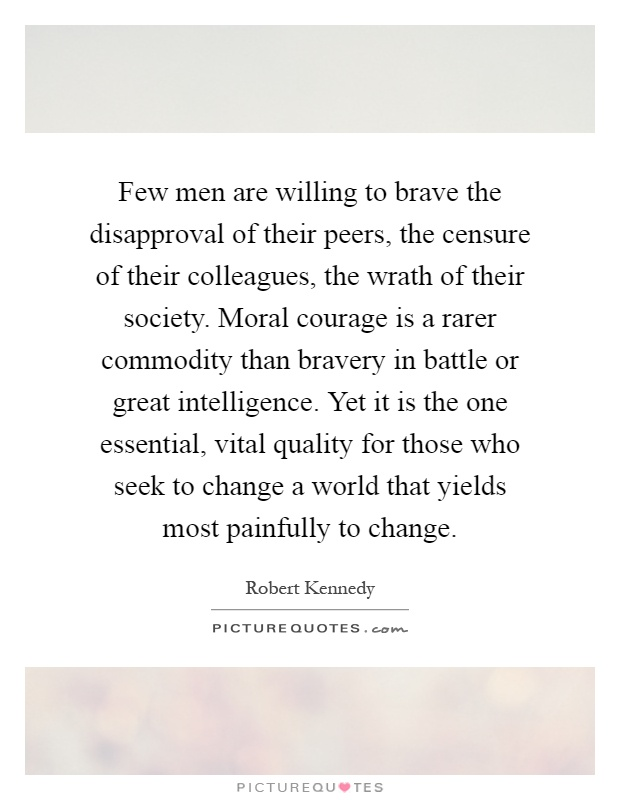 Few men are willing to brave the disapproval of their peers, the censure of their colleagues, the wrath of their society. Moral courage is a rarer commodity than bravery in battle or great intelligence. Yet it is the one essential, vital quality for those who seek to change a world that yields most painfully to change Picture Quote #1