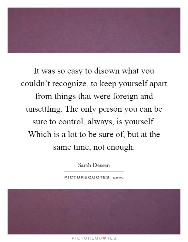 It was so easy to disown what you couldn't recognize, to keep yourself apart from things that were foreign and unsettling. The only person you can be sure to control, always, is yourself. Which is a lot to be sure of, but at the same time, not enough Picture Quote #1