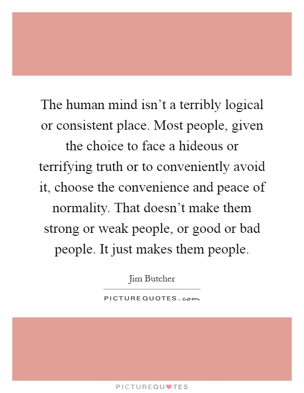 The human mind isn't a terribly logical or consistent place. Most people, given the choice to face a hideous or terrifying truth or to conveniently avoid it, choose the convenience and peace of normality. That doesn't make them strong or weak people, or good or bad people. It just makes them people Picture Quote #1