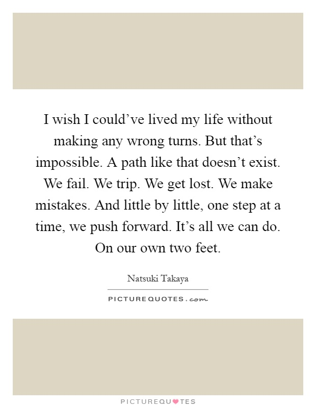 I wish I could've lived my life without making any wrong turns. But that's impossible. A path like that doesn't exist. We fail. We trip. We get lost. We make mistakes. And little by little, one step at a time, we push forward. It's all we can do. On our own two feet Picture Quote #1