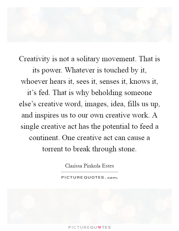Creativity is not a solitary movement. That is its power. Whatever is touched by it, whoever hears it, sees it, senses it, knows it, it's fed. That is why beholding someone else's creative word, images, idea, fills us up, and inspires us to our own creative work. A single creative act has the potential to feed a continent. One creative act can cause a torrent to break through stone Picture Quote #1