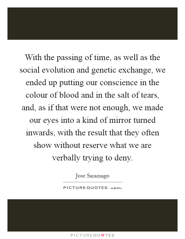 With the passing of time, as well as the social evolution and genetic exchange, we ended up putting our conscience in the colour of blood and in the salt of tears, and, as if that were not enough, we made our eyes into a kind of mirror turned inwards, with the result that they often show without reserve what we are verbally trying to deny Picture Quote #1