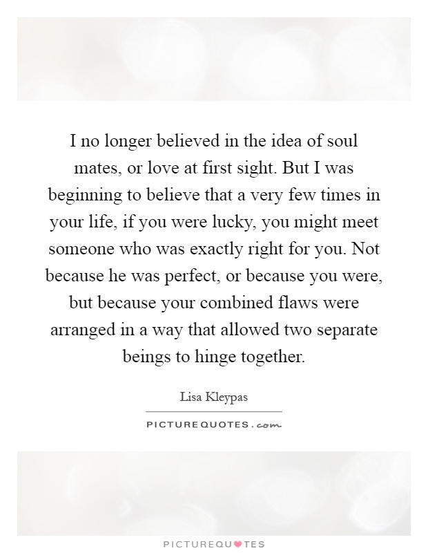 I no longer believed in the idea of soul mates, or love at first sight. But I was beginning to believe that a very few times in your life, if you were lucky, you might meet someone who was exactly right for you. Not because he was perfect, or because you were, but because your combined flaws were arranged in a way that allowed two separate beings to hinge together Picture Quote #1