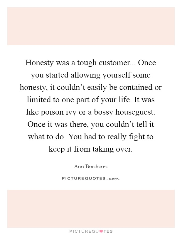 Honesty was a tough customer... Once you started allowing yourself some honesty, it couldn't easily be contained or limited to one part of your life. It was like poison ivy or a bossy houseguest. Once it was there, you couldn't tell it what to do. You had to really fight to keep it from taking over Picture Quote #1