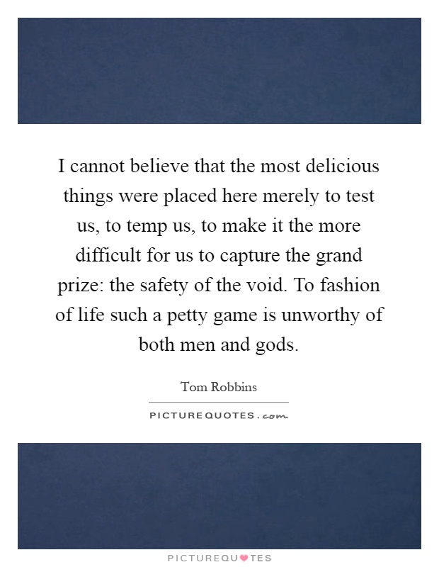 I cannot believe that the most delicious things were placed here merely to test us, to temp us, to make it the more difficult for us to capture the grand prize: the safety of the void. To fashion of life such a petty game is unworthy of both men and gods Picture Quote #1