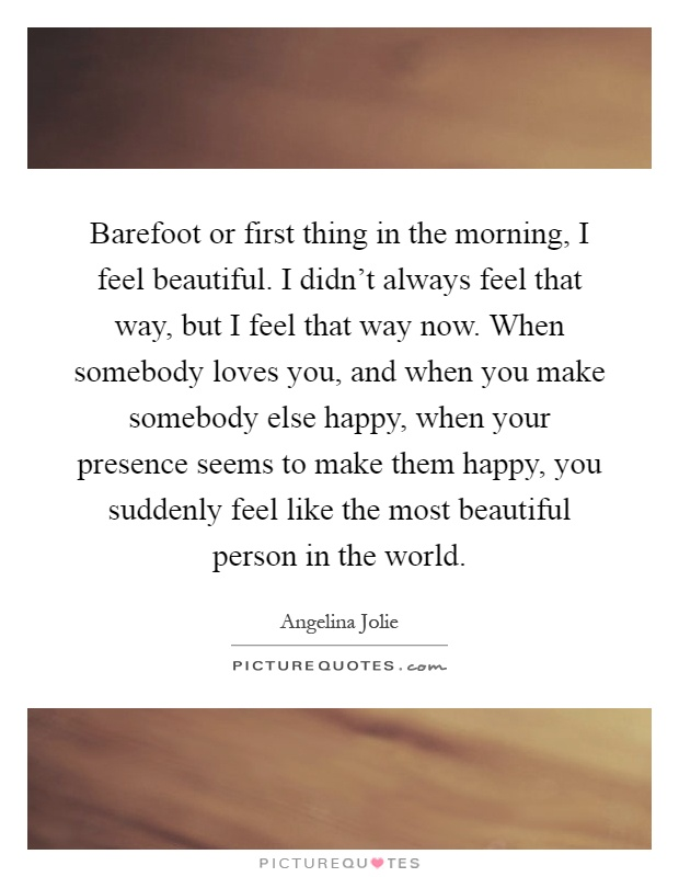 Barefoot or first thing in the morning, I feel beautiful. I didn't always feel that way, but I feel that way now. When somebody loves you, and when you make somebody else happy, when your presence seems to make them happy, you suddenly feel like the most beautiful person in the world Picture Quote #1
