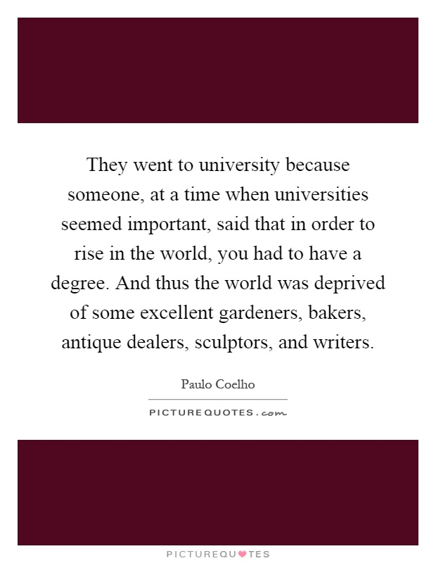 They went to university because someone, at a time when universities seemed important, said that in order to rise in the world, you had to have a degree. And thus the world was deprived of some excellent gardeners, bakers, antique dealers, sculptors, and writers Picture Quote #1