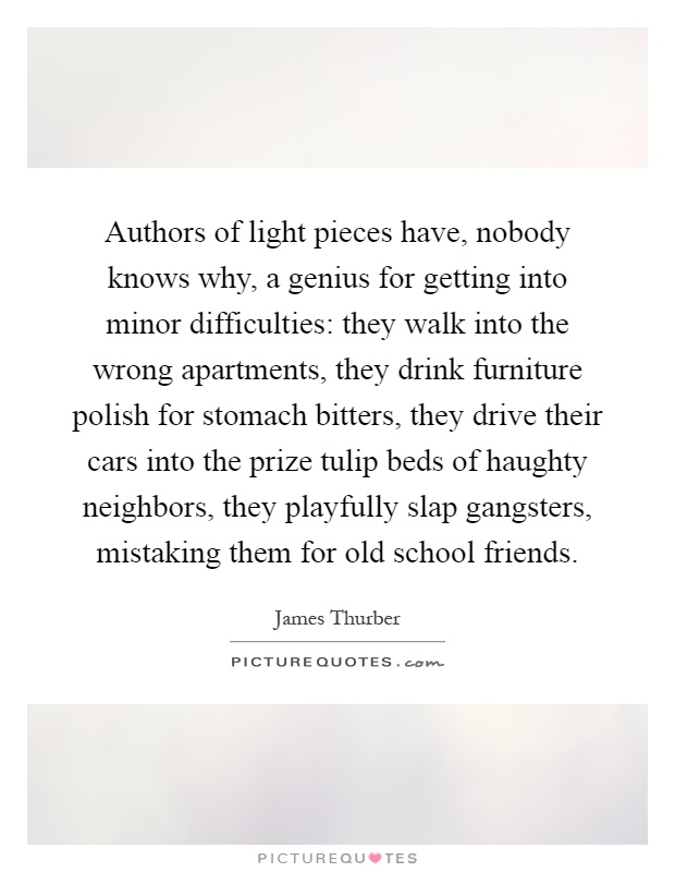 Authors of light pieces have, nobody knows why, a genius for getting into minor difficulties: they walk into the wrong apartments, they drink furniture polish for stomach bitters, they drive their cars into the prize tulip beds of haughty neighbors, they playfully slap gangsters, mistaking them for old school friends Picture Quote #1