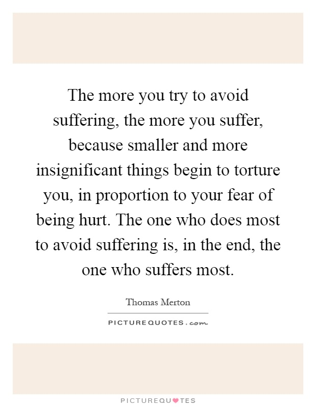 The more you try to avoid suffering, the more you suffer, because smaller and more insignificant things begin to torture you, in proportion to your fear of being hurt. The one who does most to avoid suffering is, in the end, the one who suffers most Picture Quote #1