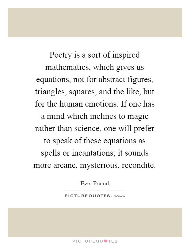 Poetry is a sort of inspired mathematics, which gives us equations, not for abstract figures, triangles, squares, and the like, but for the human emotions. If one has a mind which inclines to magic rather than science, one will prefer to speak of these equations as spells or incantations; it sounds more arcane, mysterious, recondite Picture Quote #1