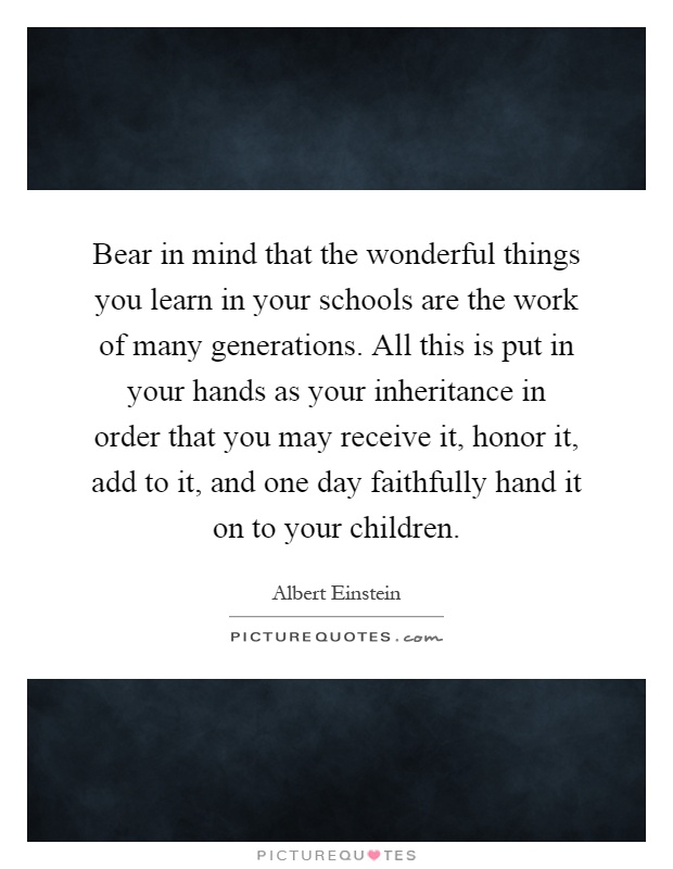 Bear in mind that the wonderful things you learn in your schools are the work of many generations. All this is put in your hands as your inheritance in order that you may receive it, honor it, add to it, and one day faithfully hand it on to your children Picture Quote #1