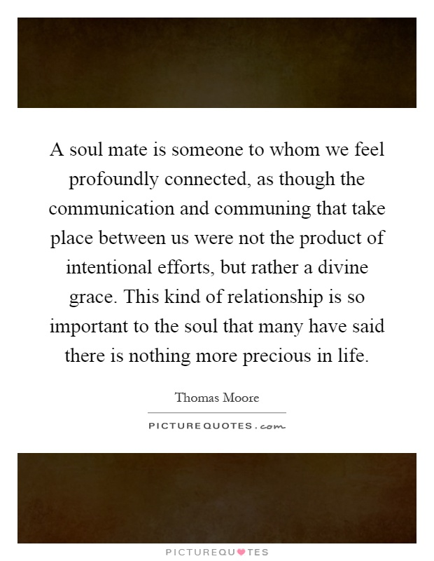 A soul mate is someone to whom we feel profoundly connected, as though the communication and communing that take place between us were not the product of intentional efforts, but rather a divine grace. This kind of relationship is so important to the soul that many have said there is nothing more precious in life Picture Quote #1
