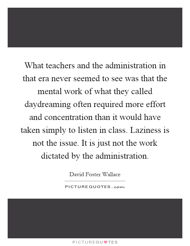 What teachers and the administration in that era never seemed to see was that the mental work of what they called daydreaming often required more effort and concentration than it would have taken simply to listen in class. Laziness is not the issue. It is just not the work dictated by the administration Picture Quote #1