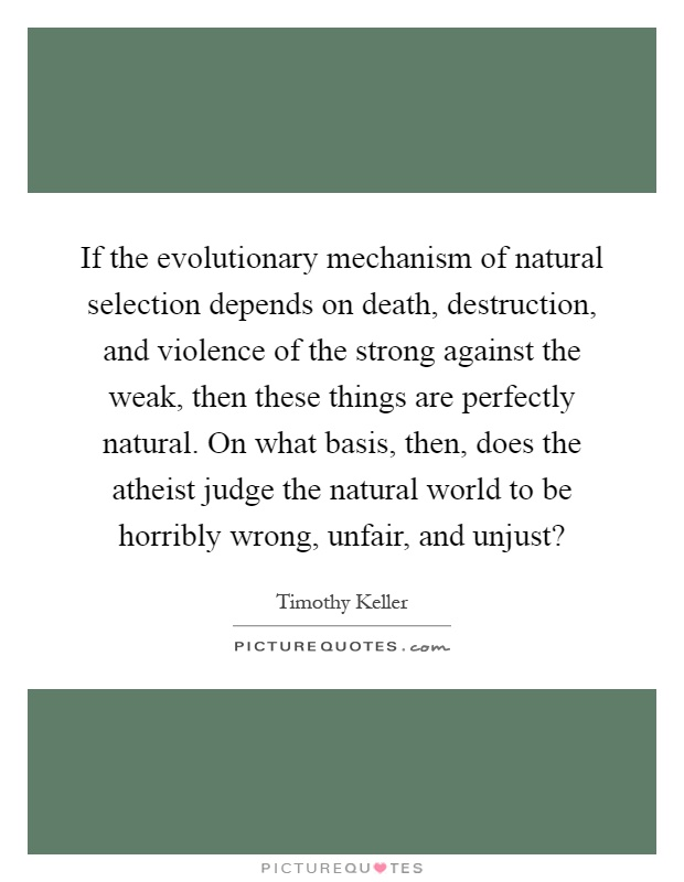 If the evolutionary mechanism of natural selection depends on death, destruction, and violence of the strong against the weak, then these things are perfectly natural. On what basis, then, does the atheist judge the natural world to be horribly wrong, unfair, and unjust? Picture Quote #1