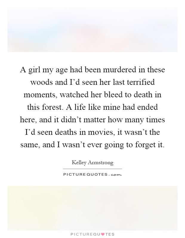 A girl my age had been murdered in these woods and I'd seen her last terrified moments, watched her bleed to death in this forest. A life like mine had ended here, and it didn't matter how many times I'd seen deaths in movies, it wasn't the same, and I wasn't ever going to forget it Picture Quote #1
