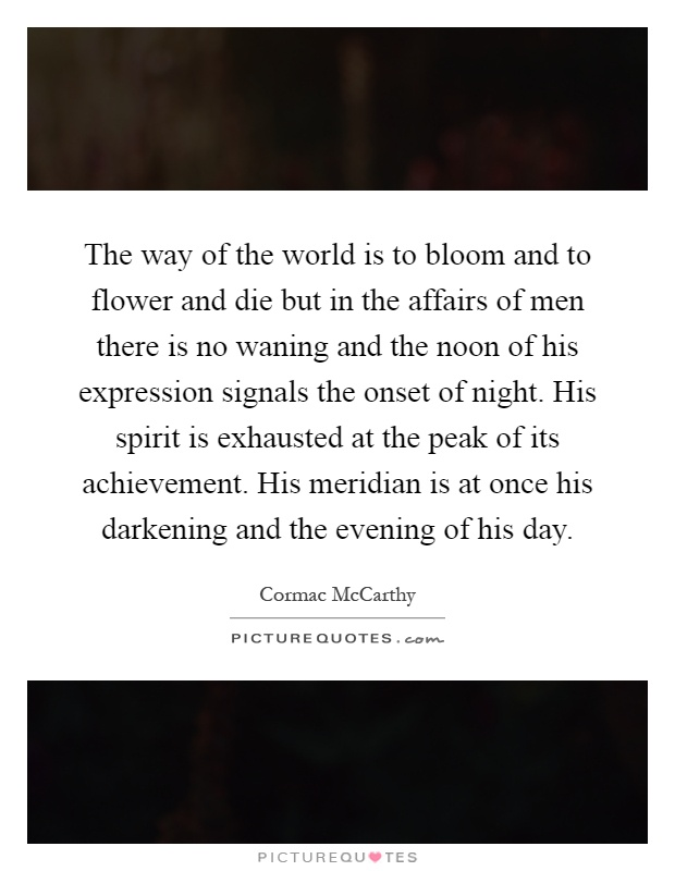 The way of the world is to bloom and to flower and die but in the affairs of men there is no waning and the noon of his expression signals the onset of night. His spirit is exhausted at the peak of its achievement. His meridian is at once his darkening and the evening of his day Picture Quote #1