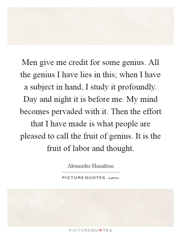 Men give me credit for some genius. All the genius I have lies in this; when I have a subject in hand, I study it profoundly. Day and night it is before me. My mind becomes pervaded with it. Then the effort that I have made is what people are pleased to call the fruit of genius. It is the fruit of labor and thought Picture Quote #1