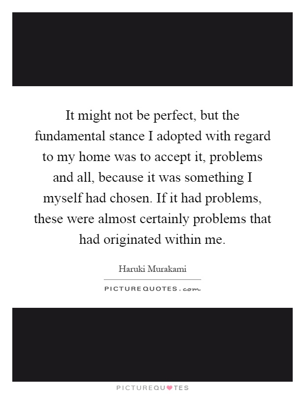 It might not be perfect, but the fundamental stance I adopted with regard to my home was to accept it, problems and all, because it was something I myself had chosen. If it had problems, these were almost certainly problems that had originated within me Picture Quote #1
