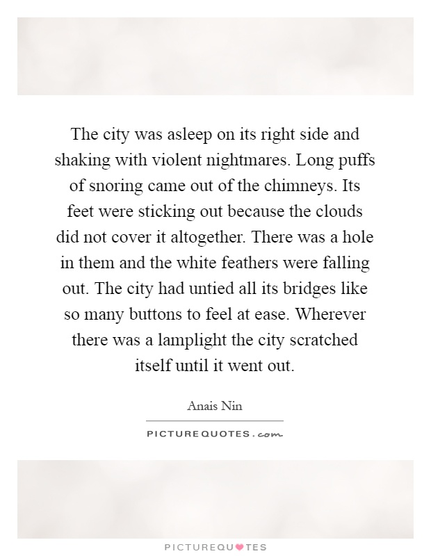 The city was asleep on its right side and shaking with violent nightmares. Long puffs of snoring came out of the chimneys. Its feet were sticking out because the clouds did not cover it altogether. There was a hole in them and the white feathers were falling out. The city had untied all its bridges like so many buttons to feel at ease. Wherever there was a lamplight the city scratched itself until it went out Picture Quote #1