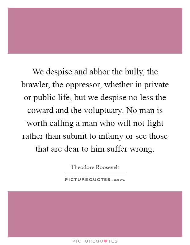 We despise and abhor the bully, the brawler, the oppressor, whether in private or public life, but we despise no less the coward and the voluptuary. No man is worth calling a man who will not fight rather than submit to infamy or see those that are dear to him suffer wrong Picture Quote #1
