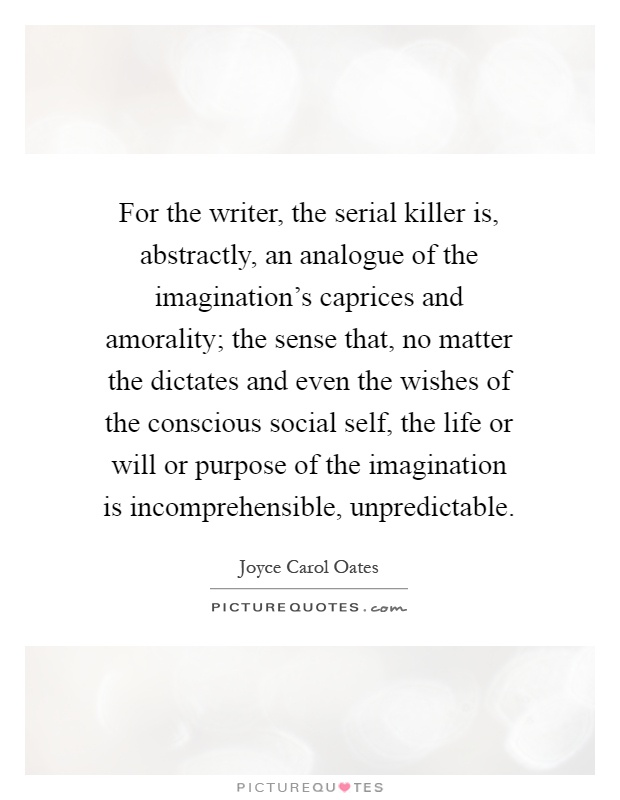For the writer, the serial killer is, abstractly, an analogue of the imagination's caprices and amorality; the sense that, no matter the dictates and even the wishes of the conscious social self, the life or will or purpose of the imagination is incomprehensible, unpredictable Picture Quote #1