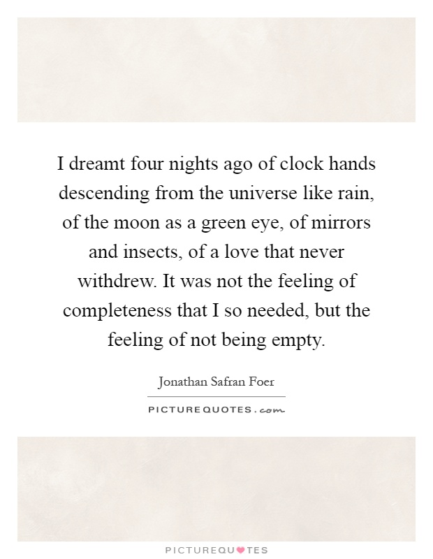I dreamt four nights ago of clock hands descending from the universe like rain, of the moon as a green eye, of mirrors and insects, of a love that never withdrew. It was not the feeling of completeness that I so needed, but the feeling of not being empty Picture Quote #1