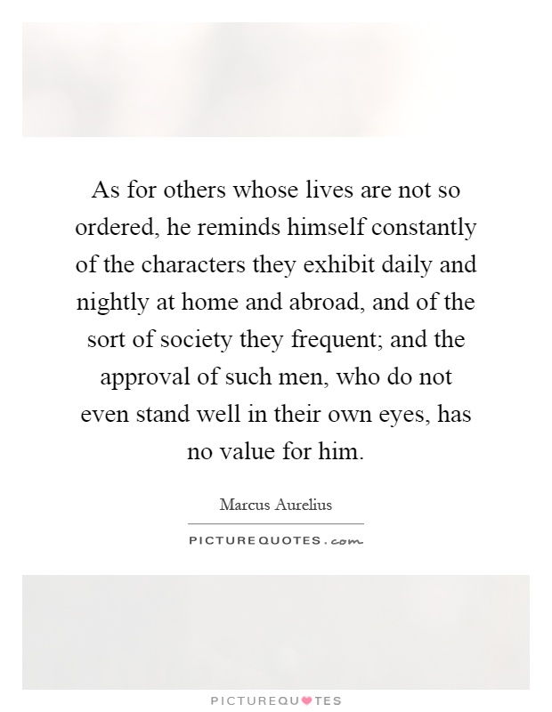 As for others whose lives are not so ordered, he reminds himself constantly of the characters they exhibit daily and nightly at home and abroad, and of the sort of society they frequent; and the approval of such men, who do not even stand well in their own eyes, has no value for him Picture Quote #1