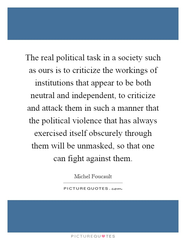 The real political task in a society such as ours is to criticize the workings of institutions that appear to be both neutral and independent, to criticize and attack them in such a manner that the political violence that has always exercised itself obscurely through them will be unmasked, so that one can fight against them Picture Quote #1