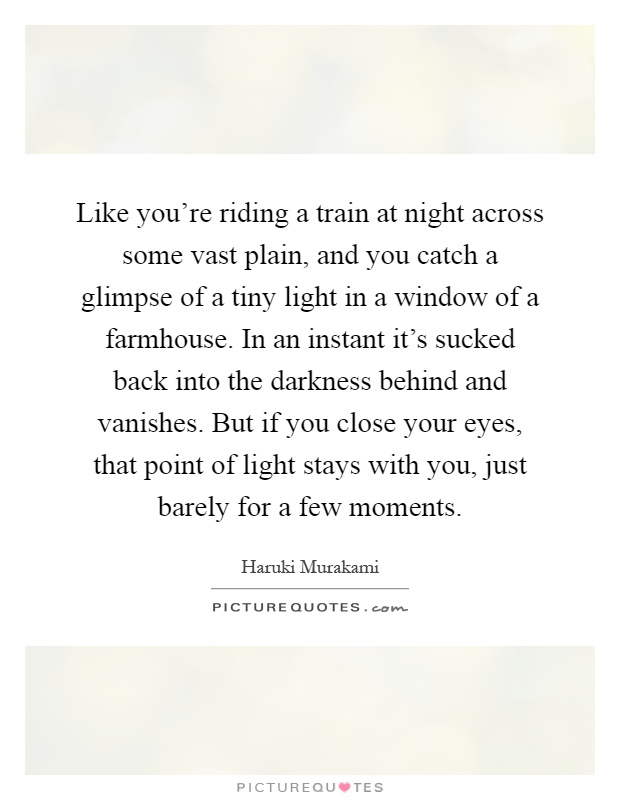 Like you're riding a train at night across some vast plain, and you catch a glimpse of a tiny light in a window of a farmhouse. In an instant it's sucked back into the darkness behind and vanishes. But if you close your eyes, that point of light stays with you, just barely for a few moments Picture Quote #1