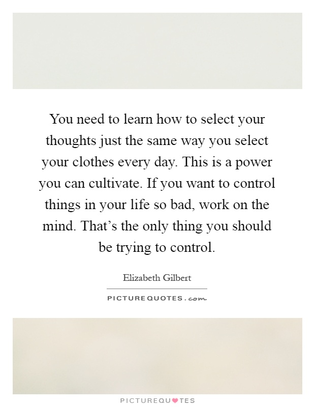 You need to learn how to select your thoughts just the same way you select your clothes every day. This is a power you can cultivate. If you want to control things in your life so bad, work on the mind. That's the only thing you should be trying to control Picture Quote #1