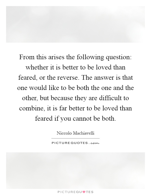 From this arises the following question: whether it is better to be loved than feared, or the reverse. The answer is that one would like to be both the one and the other, but because they are difficult to combine, it is far better to be loved than feared if you cannot be both Picture Quote #1