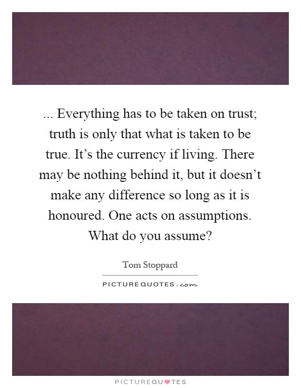 ... Everything has to be taken on trust; truth is only that what is taken to be true. It's the currency if living. There may be nothing behind it, but it doesn't make any difference so long as it is honoured. One acts on assumptions. What do you assume? Picture Quote #1