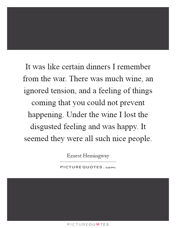 It was like certain dinners I remember from the war. There was much wine, an ignored tension, and a feeling of things coming that you could not prevent happening. Under the wine I lost the disgusted feeling and was happy. It seemed they were all such nice people Picture Quote #1