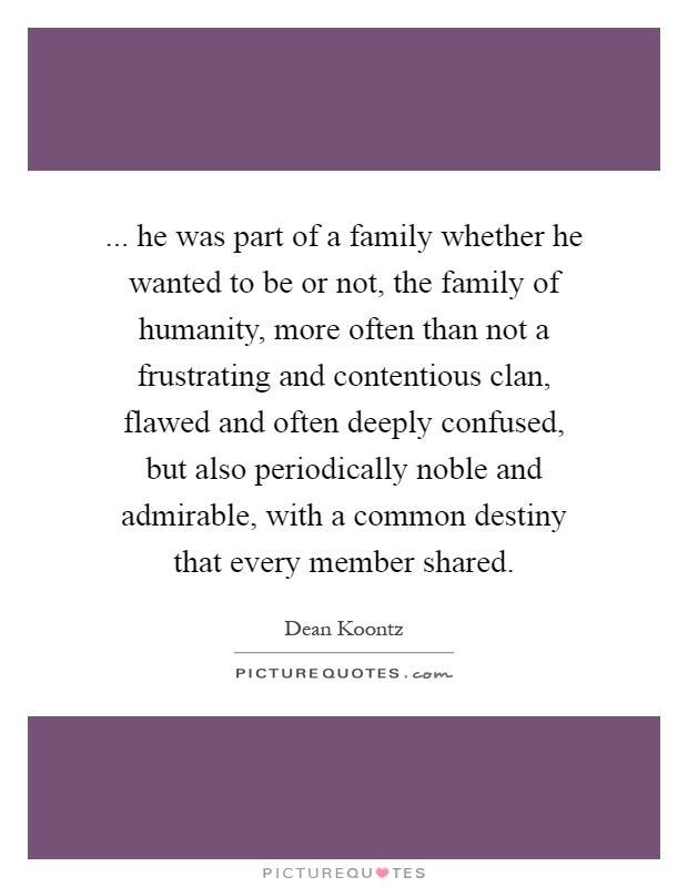 ... he was part of a family whether he wanted to be or not, the family of humanity, more often than not a frustrating and contentious clan, flawed and often deeply confused, but also periodically noble and admirable, with a common destiny that every member shared Picture Quote #1