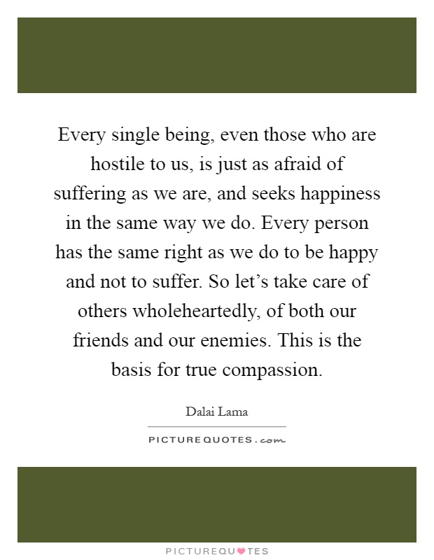 Every single being, even those who are hostile to us, is just as afraid of suffering as we are, and seeks happiness in the same way we do. Every person has the same right as we do to be happy and not to suffer. So let's take care of others wholeheartedly, of both our friends and our enemies. This is the basis for true compassion Picture Quote #1