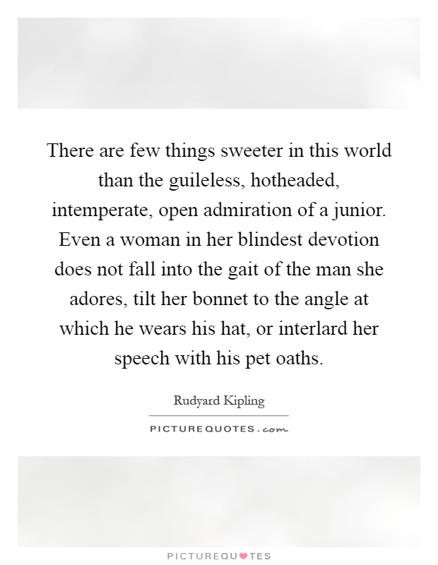 There are few things sweeter in this world than the guileless, hotheaded, intemperate, open admiration of a junior. Even a woman in her blindest devotion does not fall into the gait of the man she adores, tilt her bonnet to the angle at which he wears his hat, or interlard her speech with his pet oaths Picture Quote #1