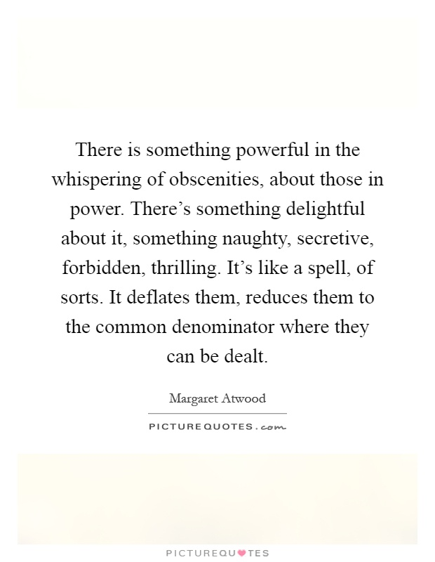 There is something powerful in the whispering of obscenities, about those in power. There's something delightful about it, something naughty, secretive, forbidden, thrilling. It's like a spell, of sorts. It deflates them, reduces them to the common denominator where they can be dealt Picture Quote #1