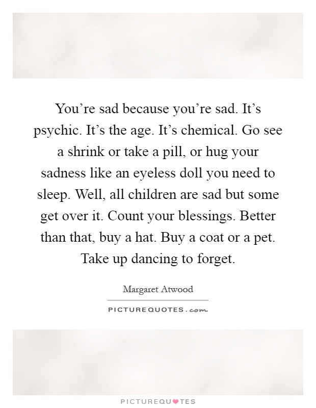 You're sad because you're sad. It's psychic. It's the age. It's chemical. Go see a shrink or take a pill, or hug your sadness like an eyeless doll you need to sleep. Well, all children are sad but some get over it. Count your blessings. Better than that, buy a hat. Buy a coat or a pet. Take up dancing to forget Picture Quote #1