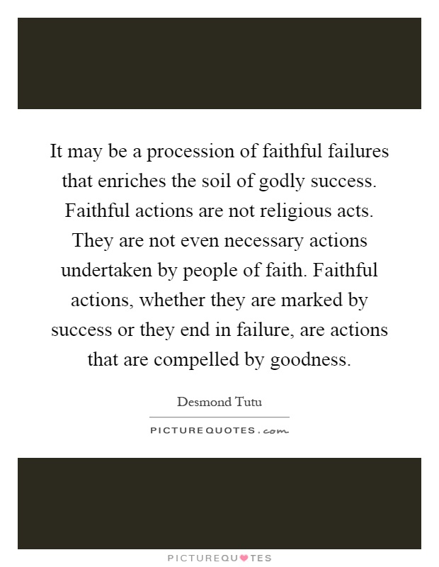It may be a procession of faithful failures that enriches the soil of godly success. Faithful actions are not religious acts. They are not even necessary actions undertaken by people of faith. Faithful actions, whether they are marked by success or they end in failure, are actions that are compelled by goodness Picture Quote #1