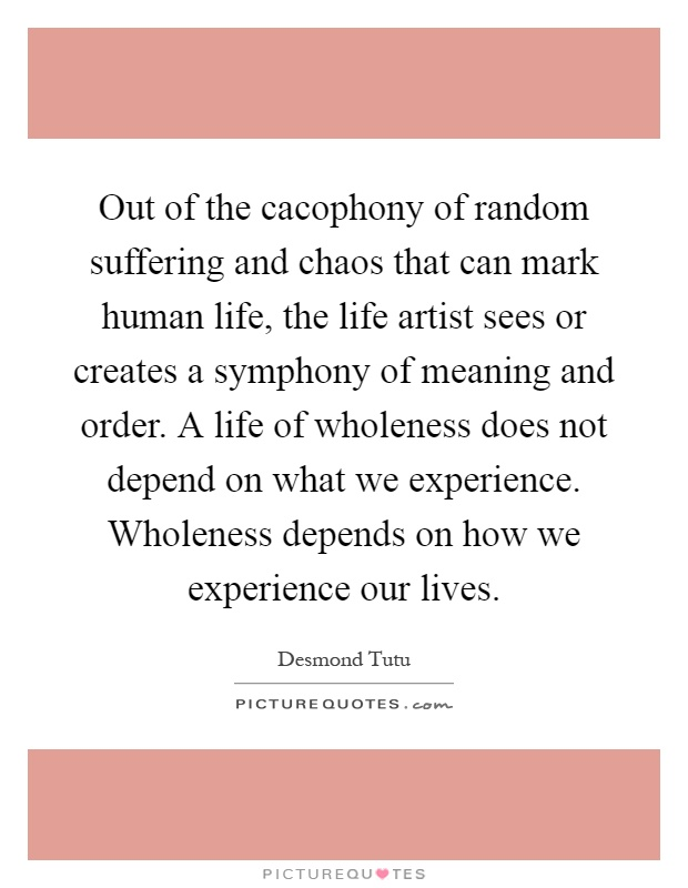 Out of the cacophony of random suffering and chaos that can mark human life, the life artist sees or creates a symphony of meaning and order. A life of wholeness does not depend on what we experience. Wholeness depends on how we experience our lives Picture Quote #1