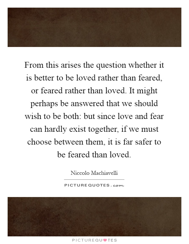 From this arises the question whether it is better to be loved rather than feared, or feared rather than loved. It might perhaps be answered that we should wish to be both: but since love and fear can hardly exist together, if we must choose between them, it is far safer to be feared than loved Picture Quote #1