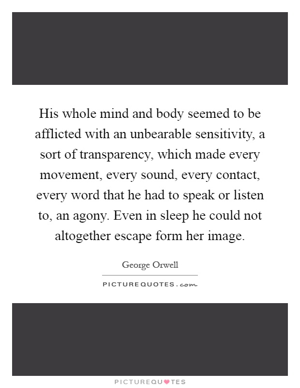 His whole mind and body seemed to be afflicted with an unbearable sensitivity, a sort of transparency, which made every movement, every sound, every contact, every word that he had to speak or listen to, an agony. Even in sleep he could not altogether escape form her image Picture Quote #1