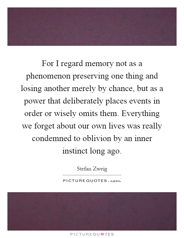 For I regard memory not as a phenomenon preserving one thing and losing another merely by chance, but as a power that deliberately places events in order or wisely omits them. Everything we forget about our own lives was really condemned to oblivion by an inner instinct long ago Picture Quote #1