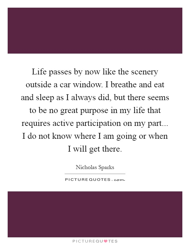 Life passes by now like the scenery outside a car window. I breathe and eat and sleep as I always did, but there seems to be no great purpose in my life that requires active participation on my part... I do not know where I am going or when I will get there Picture Quote #1