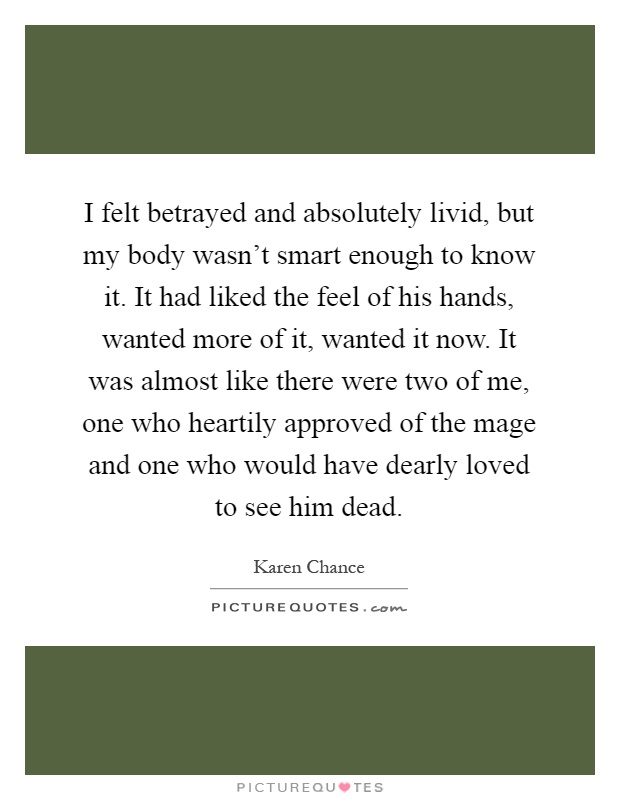 I felt betrayed and absolutely livid, but my body wasn't smart enough to know it. It had liked the feel of his hands, wanted more of it, wanted it now. It was almost like there were two of me, one who heartily approved of the mage and one who would have dearly loved to see him dead Picture Quote #1