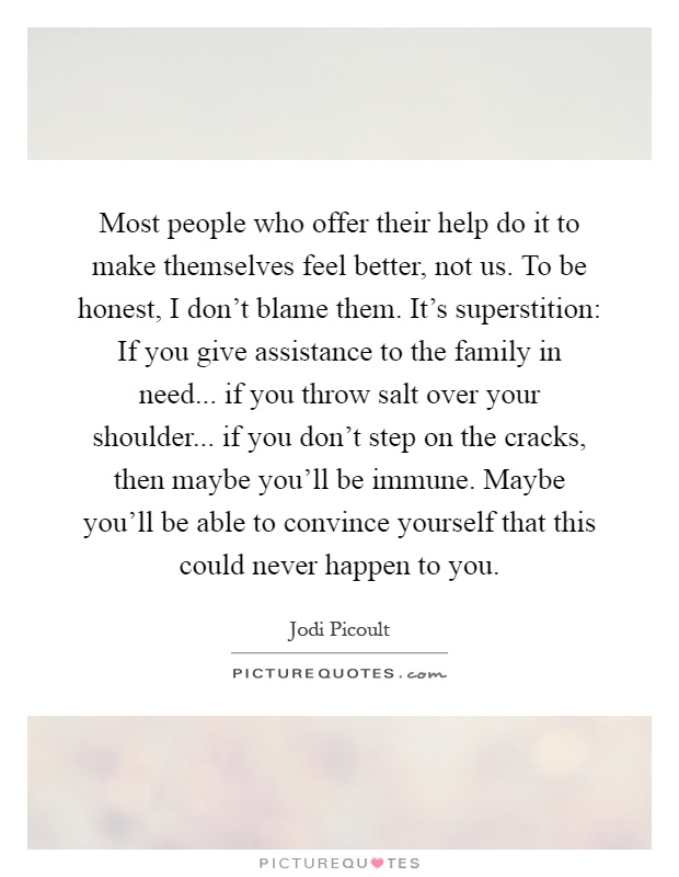 Most people who offer their help do it to make themselves feel better, not us. To be honest, I don't blame them. It's superstition: If you give assistance to the family in need... if you throw salt over your shoulder... if you don't step on the cracks, then maybe you'll be immune. Maybe you'll be able to convince yourself that this could never happen to you Picture Quote #1